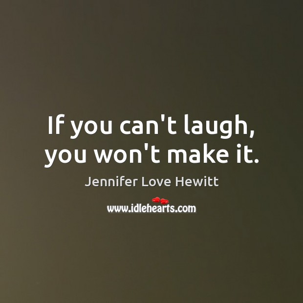 If you can't laugh, you won't make it. Jennifer Love Hewitt Picture Quote