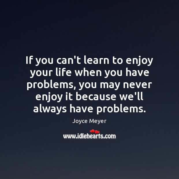 If you can't learn to enjoy your life when you have problems, Joyce Meyer Picture Quote