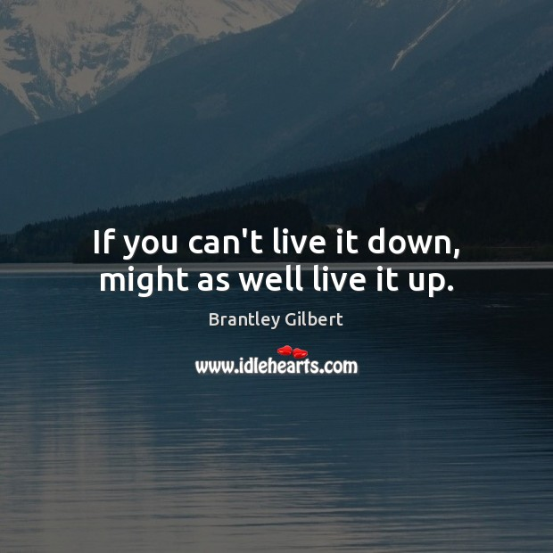 If you can't live it down, might as well live it up. Image