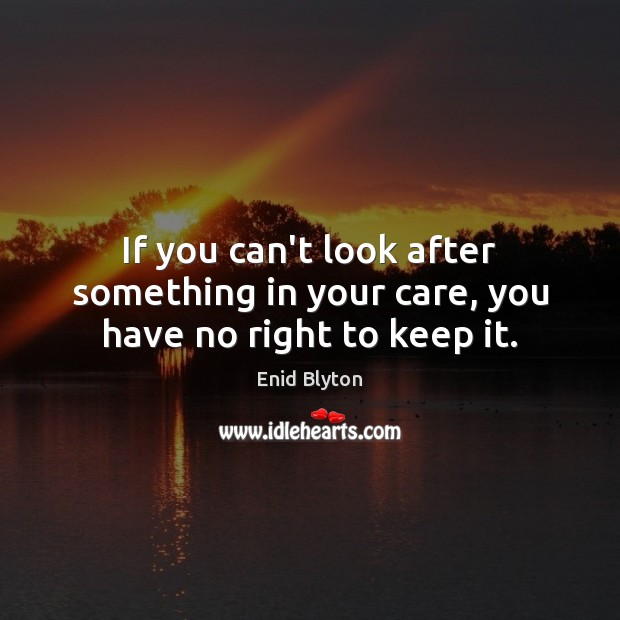 Image, If you can't look after something in your care, you have no right to keep it.