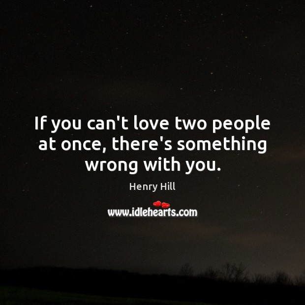 If you can't love two people at once, there's something wrong with you. Image