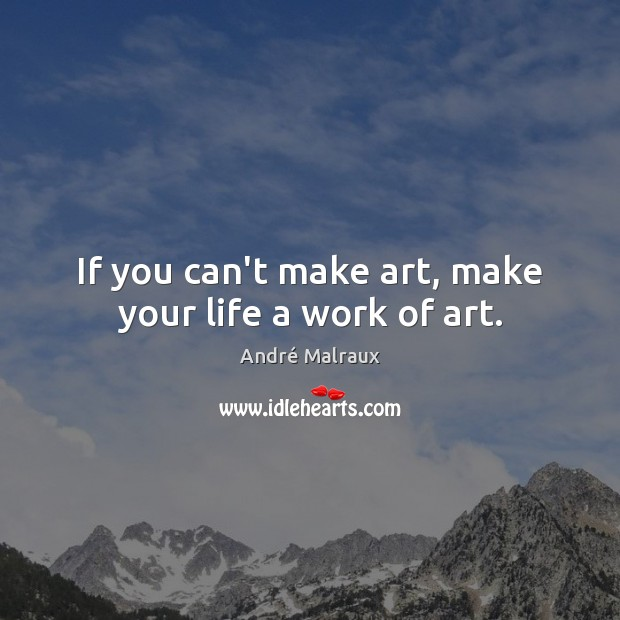 If you can't make art, make your life a work of art. Image
