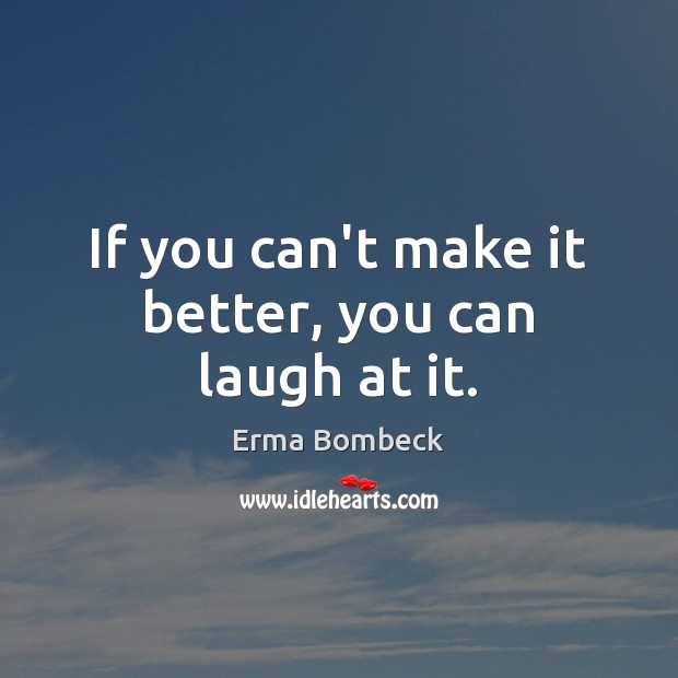 If you can't make it better, you can laugh at it. Erma Bombeck Picture Quote