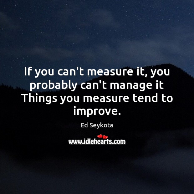 If you can't measure it, you probably can't manage it Things you measure tend to improve. Image