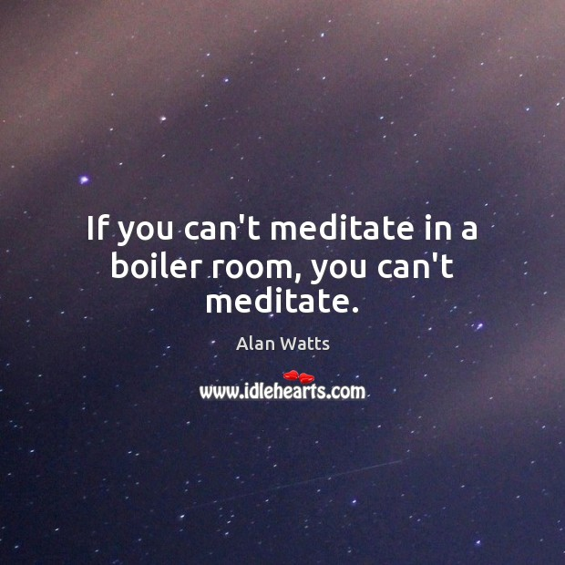 Image, If you can't meditate in a boiler room, you can't meditate.