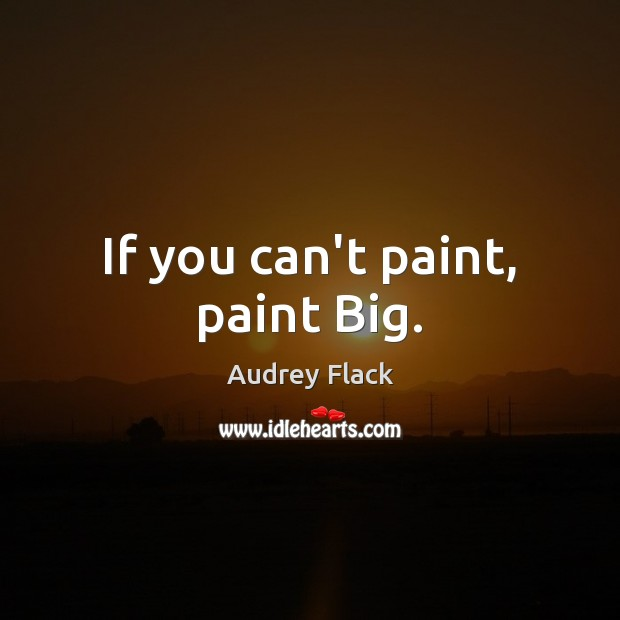 Image, If you can't paint, paint Big.