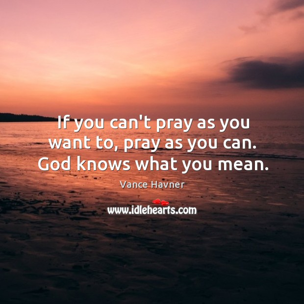 If you can't pray as you want to, pray as you can. God knows what you mean. Image
