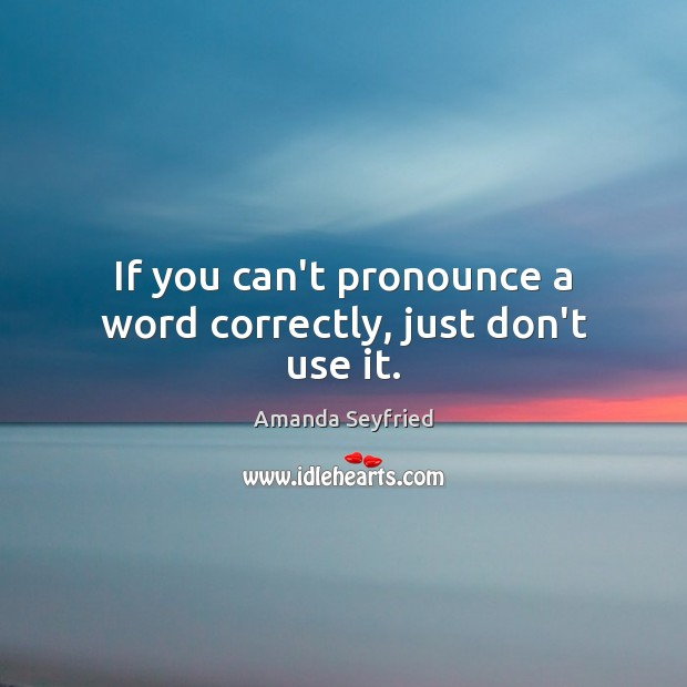 Image, If you can't pronounce a word correctly, just don't use it.