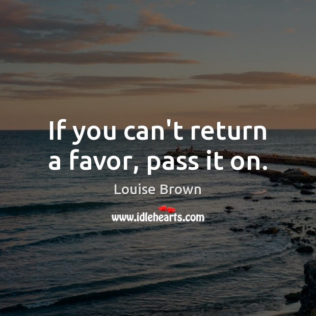 If you can't return a favor, pass it on. Image
