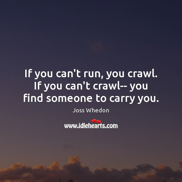 Image, If you can't run, you crawl. If you can't crawl– you find someone to carry you.