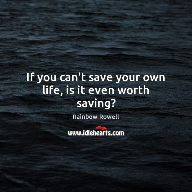 If you can't save your own life, is it even worth saving? Rainbow Rowell Picture Quote
