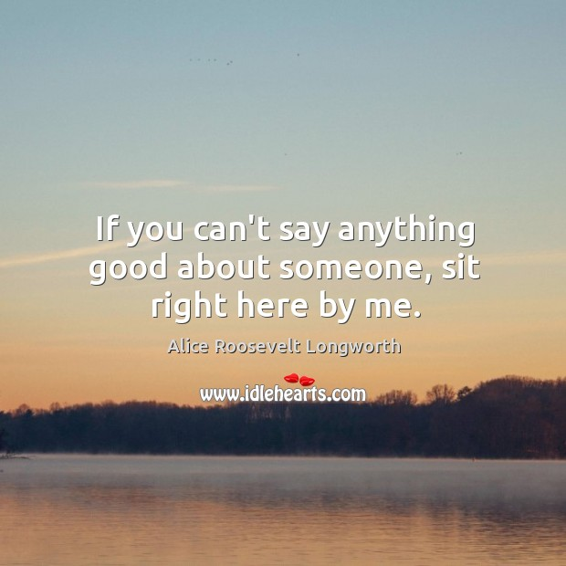 If you can't say anything good about someone, sit right here by me. Image