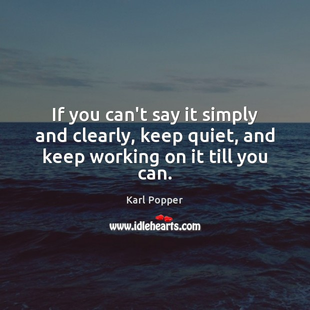 If you can't say it simply and clearly, keep quiet, and keep working on it till you can. Karl Popper Picture Quote
