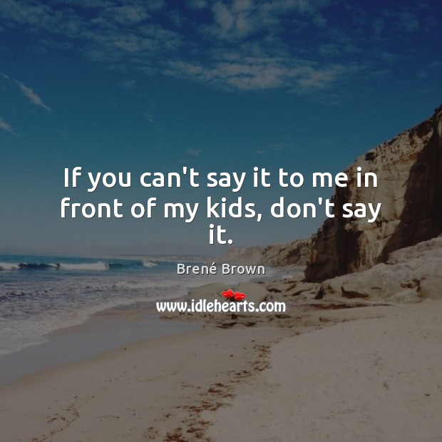If you can't say it to me in front of my kids, don't say it. Brené Brown Picture Quote