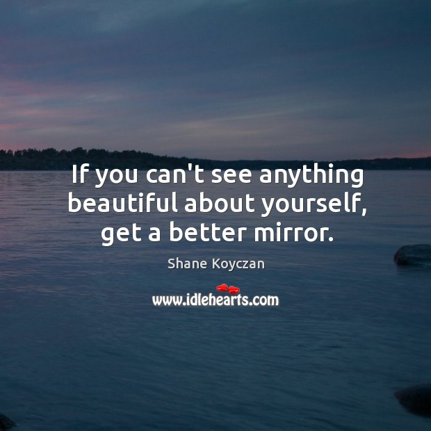 If you can't see anything beautiful about yourself, get a better mirror. Image