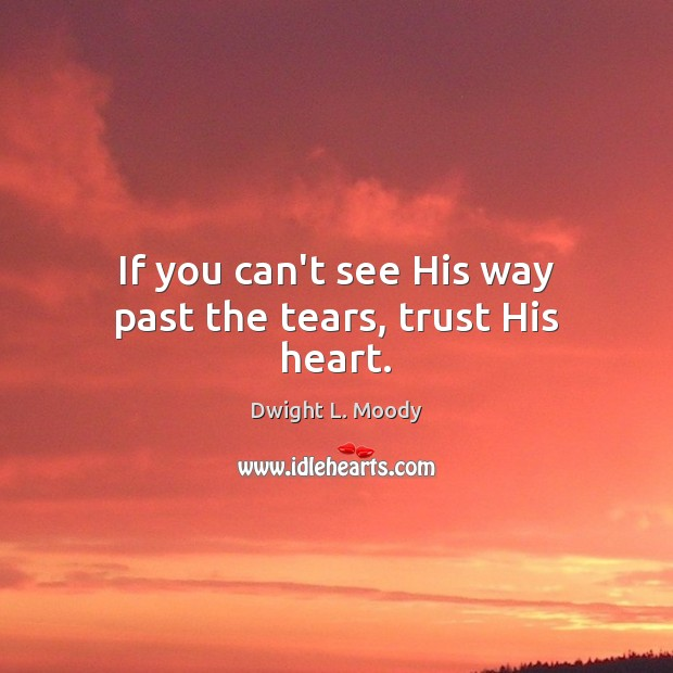 Image, If you can't see His way past the tears, trust His heart.