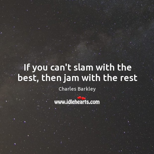 If you can't slam with the best, then jam with the rest Charles Barkley Picture Quote