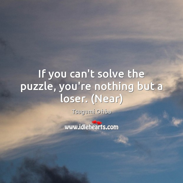 If you can't solve the puzzle, you're nothing but a loser. (Near) Tsugumi Ohba Picture Quote