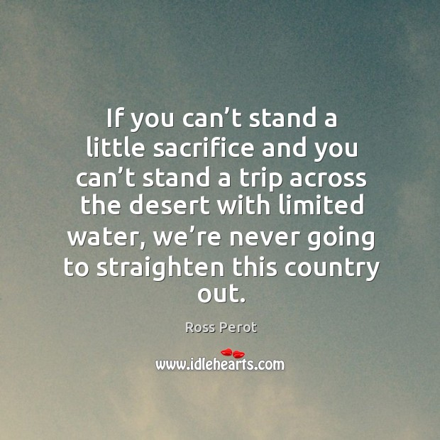 If you can't stand a little sacrifice and you can't stand a trip across the desert with limited water Ross Perot Picture Quote