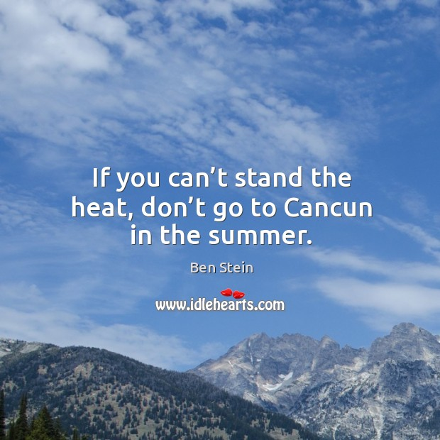 If you can't stand the heat, don't go to cancun in the summer. Image