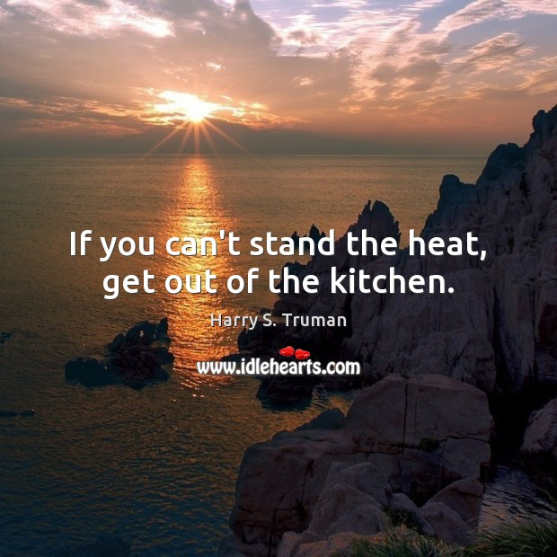 If You Can T Stand The Heat Get Out Of The Kitchen Idlehearts