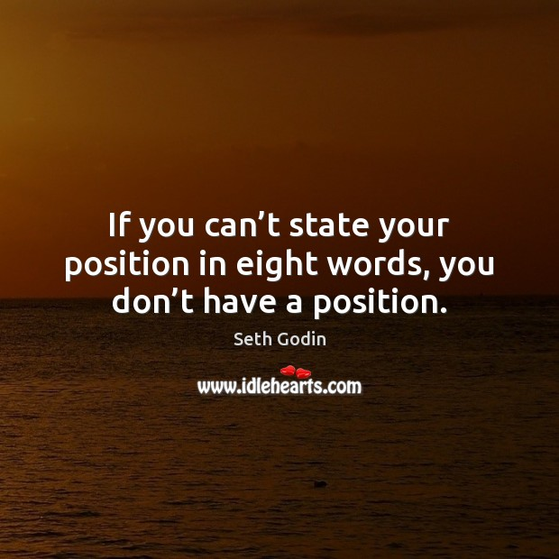 If you can't state your position in eight words, you don't have a position. Image