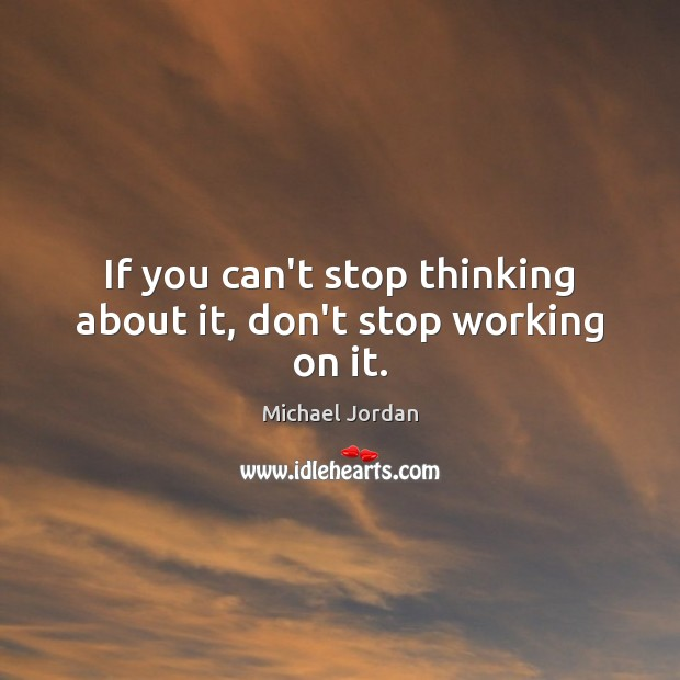 If you can't stop thinking about it, don't stop working on it. Michael Jordan Picture Quote