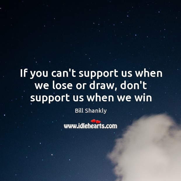 If you can't support us when we lose or draw, don't support us when we win Image