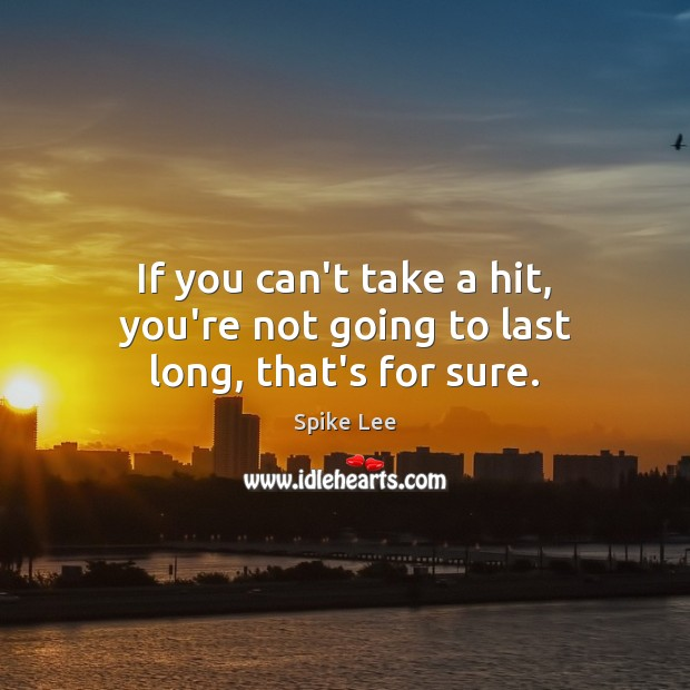 If you can't take a hit, you're not going to last long, that's for sure. Spike Lee Picture Quote