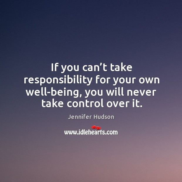 If you can't take responsibility for your own well-being, you will Image