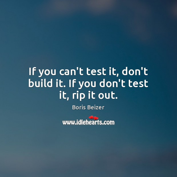 Image, If you can't test it, don't build it. If you don't test it, rip it out.