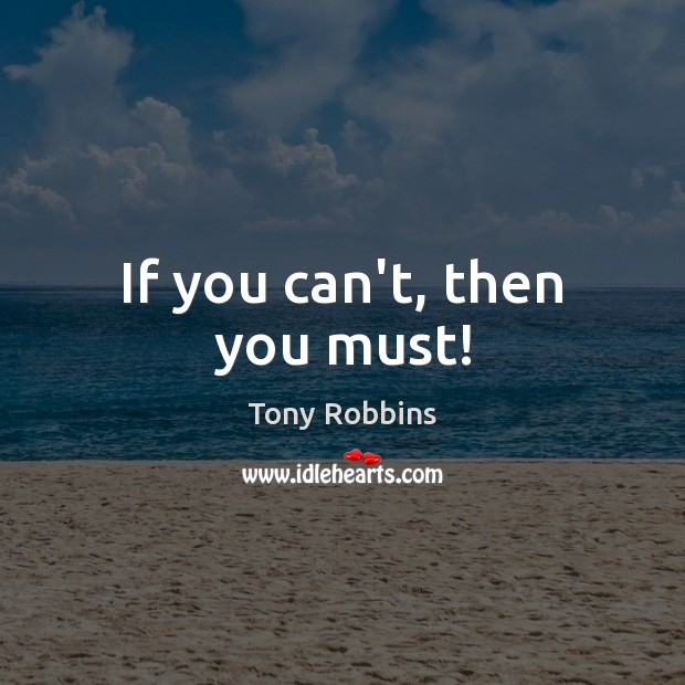 If you can't, then you must! Tony Robbins Picture Quote