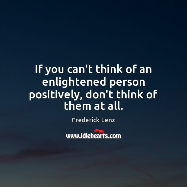 If you can't think of an enlightened person positively, don't think of them at all. Image