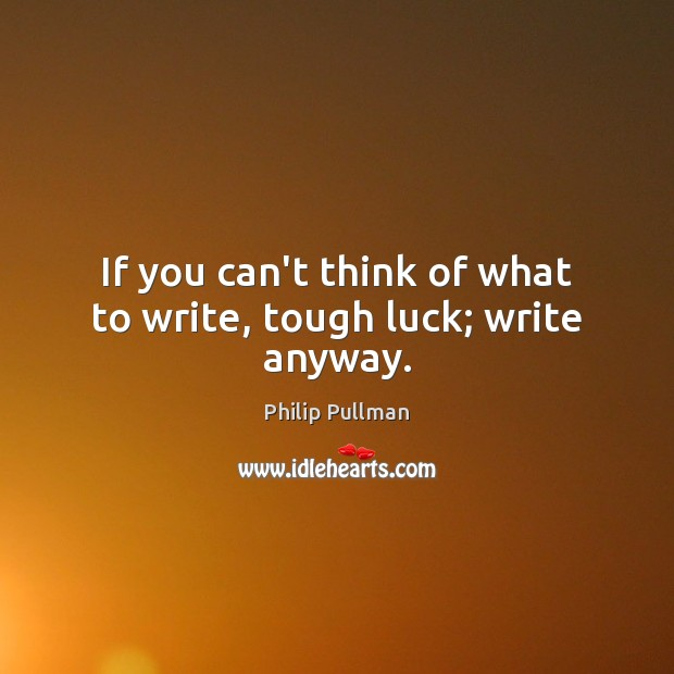 If you can't think of what to write, tough luck; write anyway. Philip Pullman Picture Quote