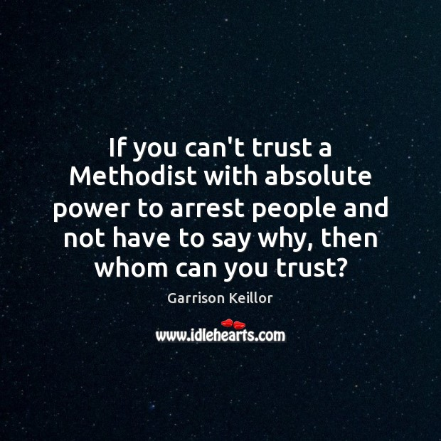 If you can't trust a Methodist with absolute power to arrest people Image