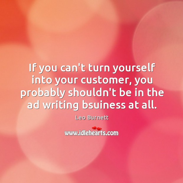 If you can't turn yourself into your customer, you probably shouldn't be Leo Burnett Picture Quote