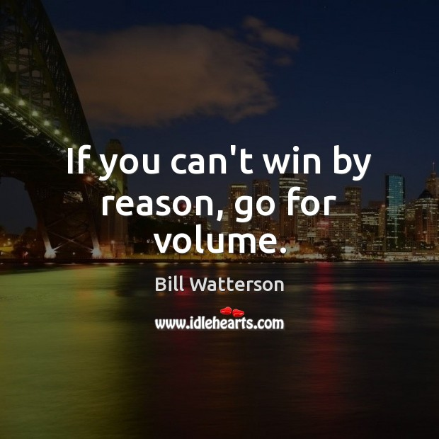 Image, If you can't win by reason, go for volume.