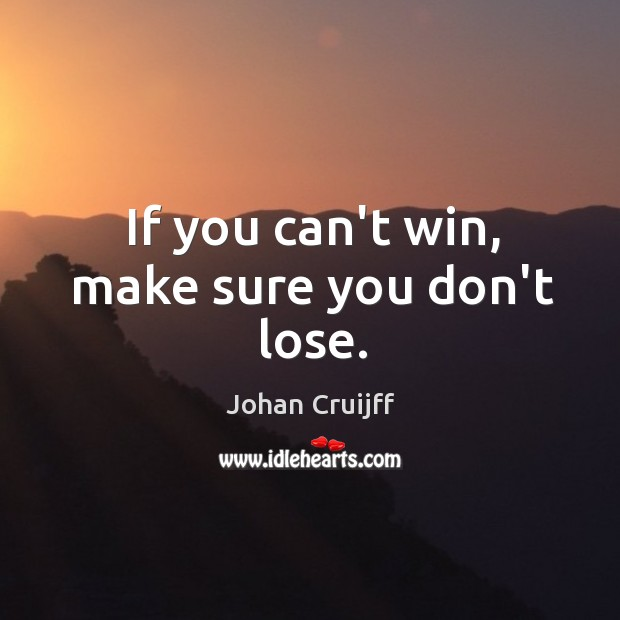 If you can't win, make sure you don't lose. Johan Cruijff Picture Quote