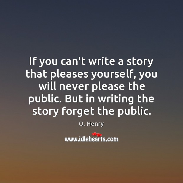 If you can't write a story that pleases yourself, you will never O. Henry Picture Quote