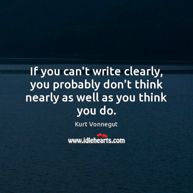 If you can't write clearly, you probably don't think nearly as well as you think you do. Image