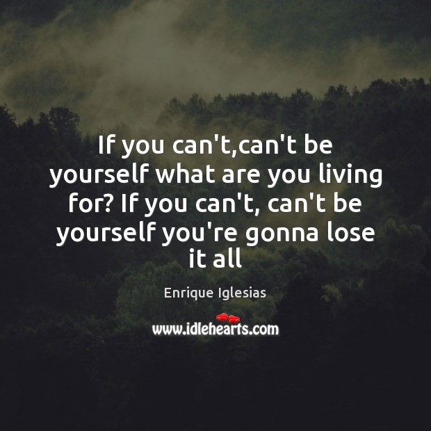 If you can't,can't be yourself what are you living for? If Be Yourself Quotes Image