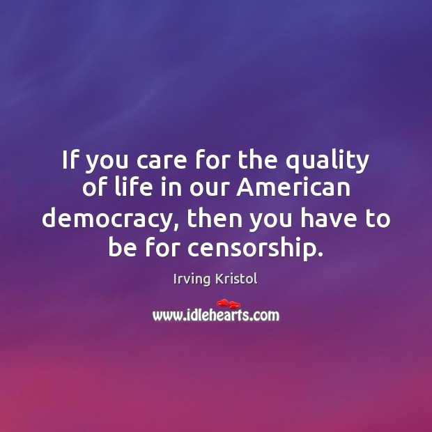 If you care for the quality of life in our American democracy, Irving Kristol Picture Quote