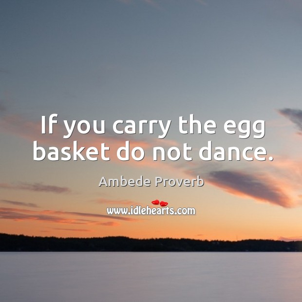 If you carry the egg basket do not dance. Ambede Proverbs Image