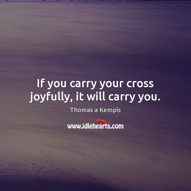 If you carry your cross joyfully, it will carry you. Thomas a Kempis Picture Quote