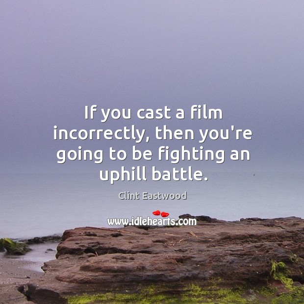 If you cast a film incorrectly, then you're going to be fighting an uphill battle. Image