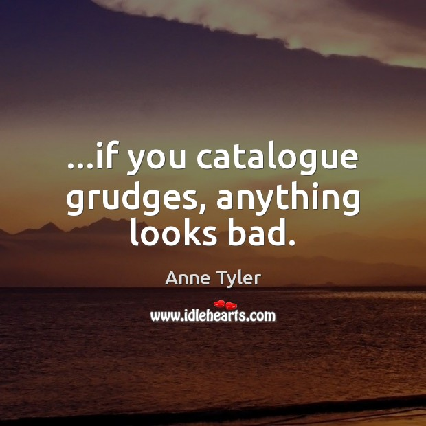 …if you catalogue grudges, anything looks bad. Anne Tyler Picture Quote