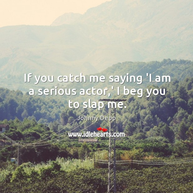 Image, If you catch me saying 'I am a serious actor,' I beg you to slap me.