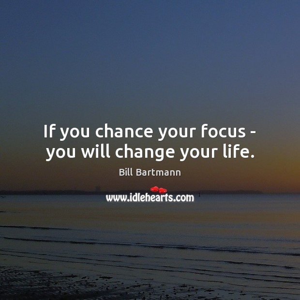 Image, If you chance your focus – you will change your life.