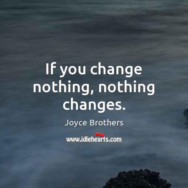 If you change nothing, nothing changes. Joyce Brothers Picture Quote