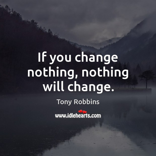 If you change nothing, nothing will change. Tony Robbins Picture Quote